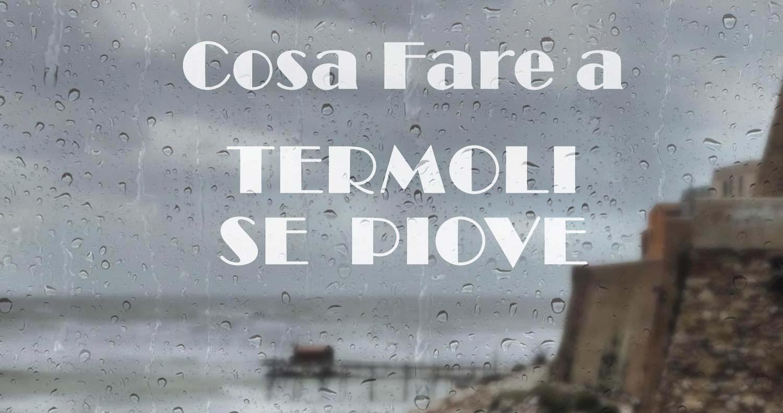 Cosa fare a Termoli se piove!